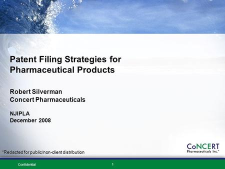 Confidential 1 Patent Filing Strategies for Pharmaceutical Products Robert Silverman Concert Pharmaceuticals NJIPLA December 2008 *Redacted for public/non-client.