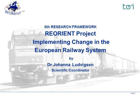 Page 1 6th RESEARCH FRAMEWORK REORIENT Project Implementing Change in the European Railway System by Dr Johanna Ludvigsen Scientific Coordinator.
