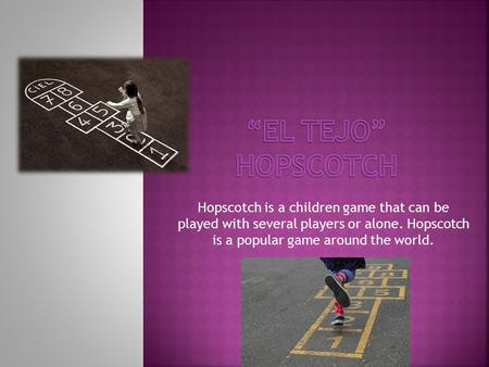 Hopscotch is a children game that can be played with several players or alone. Hopscotch is a popular game around the world.