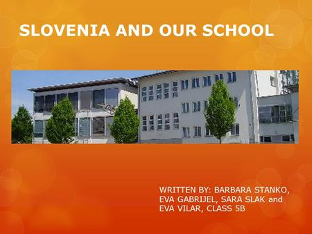 SLOVENIA AND OUR SCHOOL WRITTEN BY: BARBARA STANKO, EVA GABRIJEL, SARA SLAK and EVA VILAR, CLASS 5B.