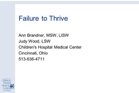 Failure to Thrive Ann Brandner, MSW, LISW Judy Wood, LSW Children's Hospital Medical Center Cincinnati, Ohio 513-636-4711.