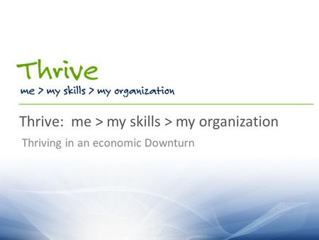 Thrive: me > my skills > my organization Thriving in an economic Downturn.