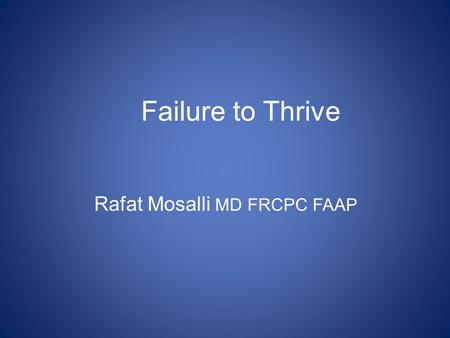 Failure to Thrive Rafat Mosalli MD FRCPC FAAP Overview Definitions Diagnosis Treatment Outcomes.