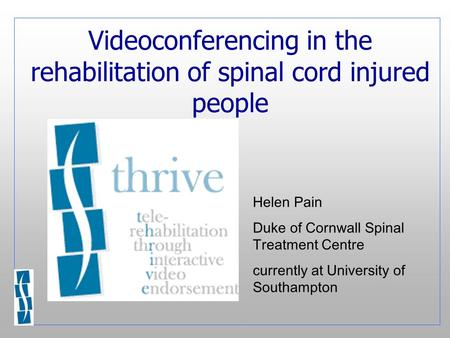 Videoconferencing in the rehabilitation of spinal cord injured people Helen Pain Duke of Cornwall Spinal Treatment Centre currently at University of Southampton.