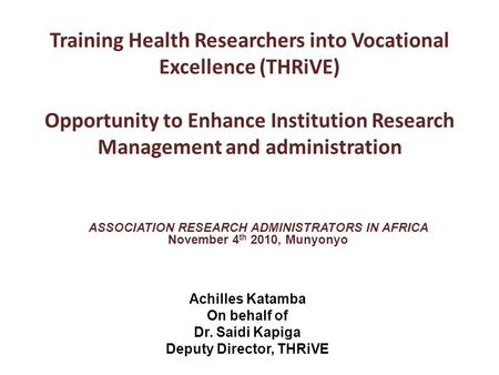 ASSOCIATION RESEARCH ADMINISTRATORS IN AFRICA November 4 th 2010, Munyonyo Training Health Researchers into Vocational Excellence (THRiVE) Opportunity.