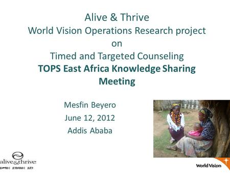 Alive & Thrive World Vision Operations Research project on Timed and Targeted Counseling TOPS East Africa Knowledge Sharing Meeting Mesfin Beyero June.