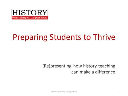 Preparing Students to Thrive (Re)presenting how history teaching can make a difference History teaching with passion1.