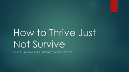How to Thrive Just Not Survive IN A CHANGING HEALTHCARE ENVIRONMENT.