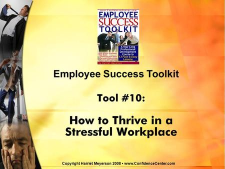 Tool #10: How to Thrive in a Stressful Workplace Employee Success Toolkit Copyright Harriet Meyerson 2008 www.ConfidenceCenter.com.