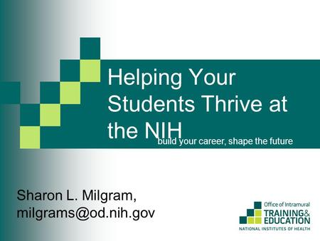 Helping Your Students Thrive at the NIH build your career, shape the future Sharon L. Milgram,