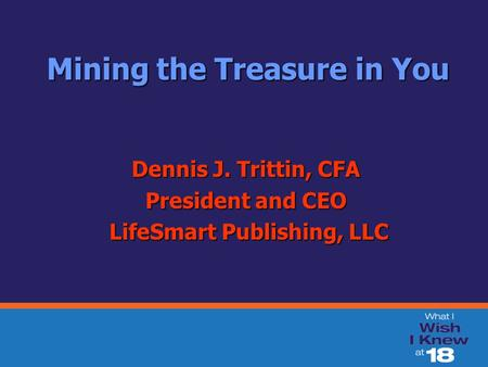 Mining the Treasure in You Mining the Treasure in You Dennis J. Trittin, CFA President and CEO LifeSmart Publishing, LLC LifeSmart Publishing, LLC.
