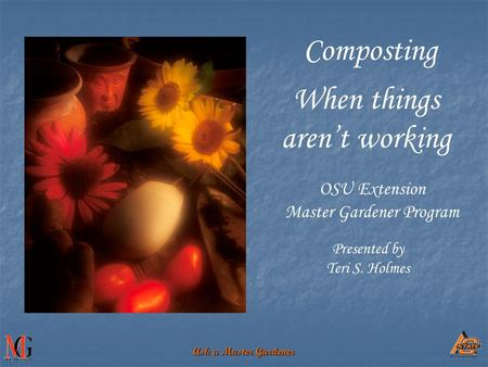 Ask a Master Gardener OSU Extension Master Gardener Program When things aren't working Presented by Teri S. Holmes Composting.