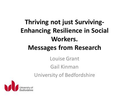 Thriving not just Surviving- Enhancing Resilience in Social Workers. Messages from Research Louise Grant Gail Kinman University of Bedfordshire.
