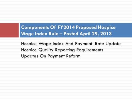 Hospice Wage Index And Payment Rate Update Hospice Quality Reporting Requirements Updates On Payment Reform Components Of FY2014 Proposed Hospice Wage.