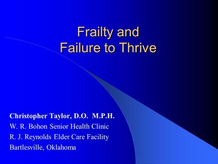 Frailty and Failure to Thrive Christopher Taylor, D.O. M.P.H. W. R. Bohon Senior Health Clinic R. J. Reynolds Elder Care Facility Bartlesville, Oklahoma.