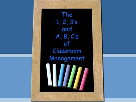 The 1, 2, 3's and A, B, C's of Classroom Management.