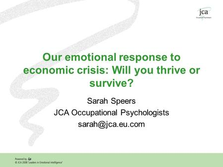 Our emotional response to economic crisis: Will you thrive or survive? Sarah Speers JCA Occupational Psychologists