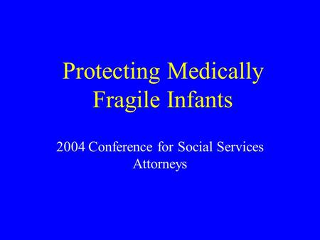 Protecting Medically Fragile Infants 2004 Conference for Social Services Attorneys.