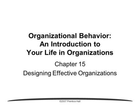 ©2007 Prentice Hall Organizational Behavior: An Introduction to Your Life in Organizations Chapter 15 Designing Effective Organizations.