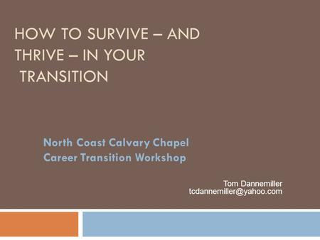 HOW TO SURVIVE – AND THRIVE – IN YOUR TRANSITION North Coast Calvary Chapel Career Transition Workshop Tom Dannemiller