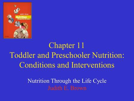 Chapter 11 Toddler and Preschooler Nutrition: Conditions and Interventions Nutrition Through the Life Cycle Judith E. Brown.