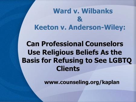 Ward v. Wilbanks & Keeton v. Anderson-Wiley: Can Professional Counselors Use Religious Beliefs As the Basis for Refusing to See LGBTQ Clients www.counseling.org/kaplan.