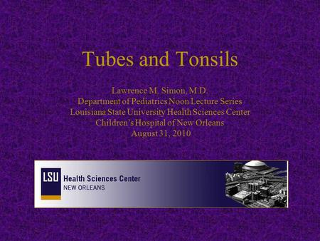 Tubes and Tonsils Lawrence M. Simon, M.D. Department of Pediatrics Noon Lecture Series Louisiana State University Health Sciences Center Children's Hospital.