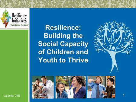 1 Resilience: Building the Social Capacity of Children and Youth to Thrive September 2010.