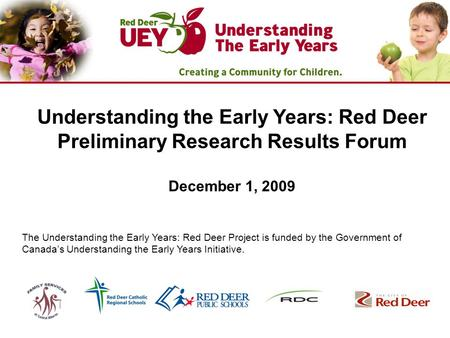 Understanding the Early Years: Red Deer Preliminary Research Results Forum December 1, 2009 The Understanding the Early Years: Red Deer Project is funded.