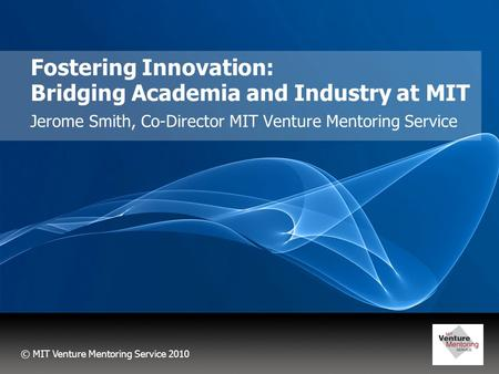 © MIT Venture Mentoring Service 2010 Fostering Innovation: Bridging Academia and Industry at MIT Jerome Smith, Co-Director MIT Venture Mentoring Service.