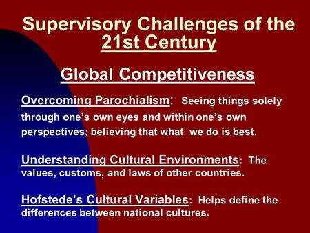 1 Supervisory Challenges of the 21st Century Global Competitiveness Overcoming Parochialism : Seeing things solely through one's own eyes and within one's.