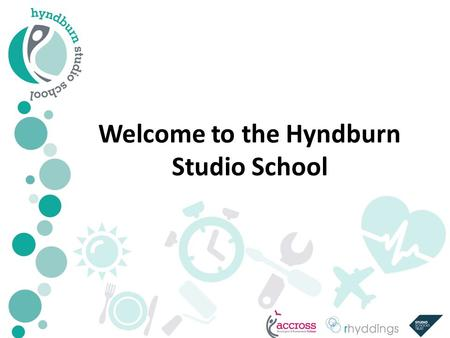 Welcome to the Hyndburn Studio School. Hyndburn Studio School A unique and exciting opportunity for 14-19 year olds in Hyndburn Excellent standards of.