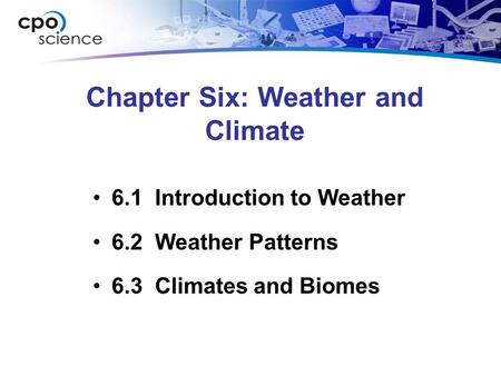 Chapter Six: Weather and Climate 6.1 Introduction to Weather 6.2 Weather Patterns 6.3 Climates and Biomes.