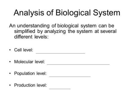 Analysis of Biological System An understanding of biological system can be simplified by analyzing the system at several different levels: Cell level: