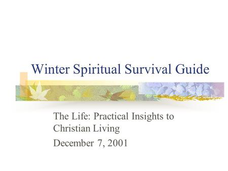 Winter Spiritual Survival Guide The Life: Practical Insights to Christian Living December 7, 2001.