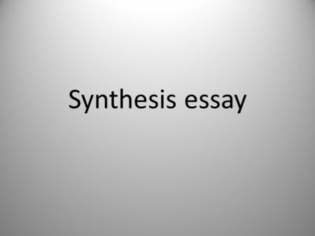 Synthesis essay. What is the synthesis essay? Students are given intro and description of a topic that has different perspectives Selection of sources.