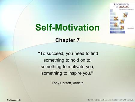 "Self-Motivation Chapter 7 ""To succeed, you need to find something to hold on to, something to motivate you, something to inspire you."" Tony Dorsett, Athlete."