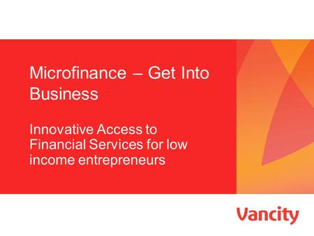 Microfinance – Get Into Business Innovative Access to Financial Services for low income entrepreneurs.