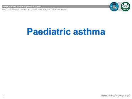 1 Paediatric asthma The British Thoracic Society Scottish Intercollegiate Guidelines Network Thorax 2003; 58 (Suppl I): i1-i92.