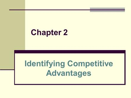 Chapter 2 Identifying Competitive Advantages. 2 Learning Outcomes Explain why competitive advantages are typically temporary List and describe each of.