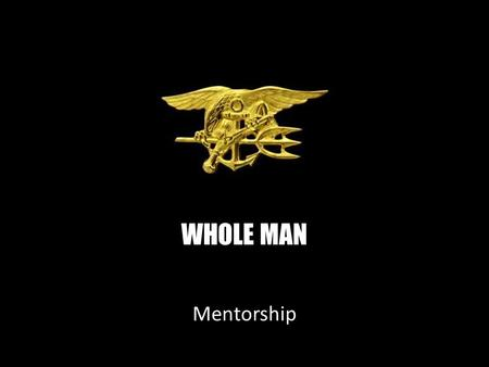 WHOLE MAN Mentorship. NAVAL SPECIAL WARFARE Mentorship Six Character Traits of a Navy SEAL PHYSICAL COURAGE Overcome your own fear to do what the job.