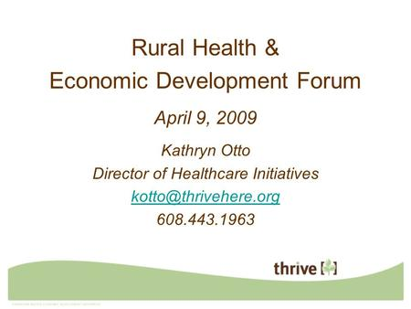 Rural Health & Economic Development Forum April 9, 2009 Kathryn Otto Director of Healthcare Initiatives 608.443.1963.