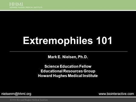 ©2004 Howard Hughes Medical Institute Extremophiles 101 Mark E. Nielsen, Ph.D. Science Education Fellow Educational Resources Group Howard Hughes Medical.