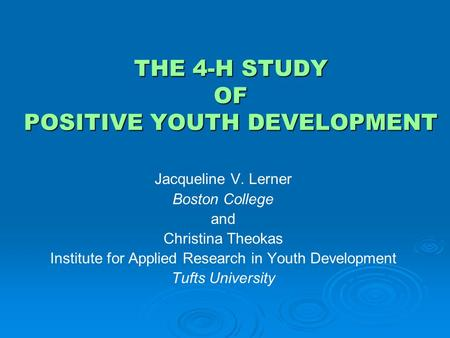 THE 4-H STUDY OF POSITIVE YOUTH DEVELOPMENT Jacqueline V. Lerner Boston College and Christina Theokas Institute for Applied Research in Youth Development.
