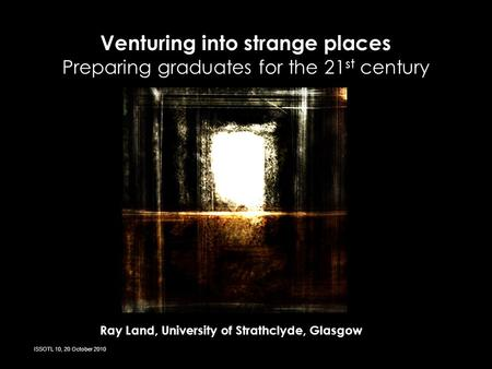 Venturing into strange places Preparing graduates for the 21 st century Ray Land, University of Strathclyde, Glasgow ISSOTL 10, 20 October 2010.