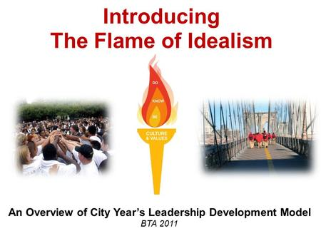 Introducing The Flame of Idealism An Overview of City Year's Leadership Development Model BTA 2011.