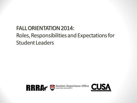 FALL ORIENTATION 2014: FALL ORIENTATION 2014: Roles, Responsibilities and Expectations for Student Leaders.