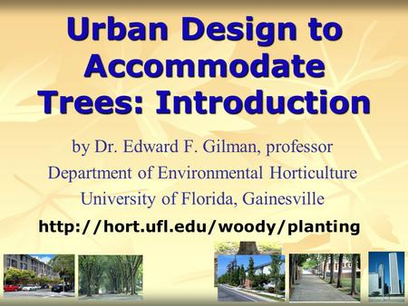 Urban Design to Accommodate Trees: Introduction by Dr. Edward F. Gilman, professor Department of Environmental Horticulture University of Florida, Gainesville.