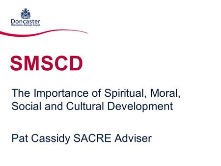SMSCD The Importance of Spiritual, Moral, Social and Cultural Development Pat Cassidy SACRE Adviser.