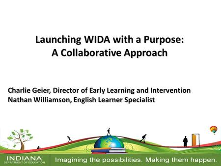 Launching WIDA with a Purpose: A Collaborative Approach Charlie Geier, Director of Early Learning and Intervention Nathan Williamson, English Learner Specialist.